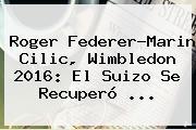 <b>Roger Federer</b>-Marin Cilic, Wimbledon 2016: El Suizo Se Recuperó ...