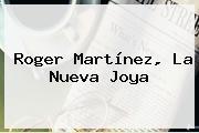 <b>Roger Martínez</b>, La Nueva Joya