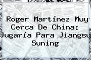 <b>Roger Martínez</b> Muy Cerca De China: Jugaría Para Jiangsu Suning