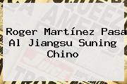 <b>Roger Martínez</b> Pasa Al Jiangsu Suning Chino