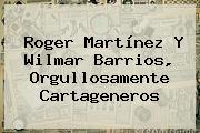 <b>Roger Martínez</b> Y Wilmar Barrios, Orgullosamente Cartageneros