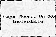 <b>Roger Moore</b>, Un 007 Inolvidable