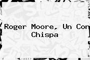 <b>Roger Moore</b>, Un Con Chispa