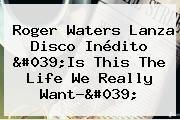 <b>Roger Waters</b> Lanza Disco Inédito '<b>Is This The Life We Really Want</b>?'