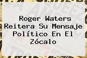 <b>Roger Waters</b> Reitera Su Mensaje Político En El <b>Zócalo</b>