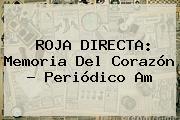 <b>ROJA DIRECTA</b>: Memoria Del Corazón - Periódico Am