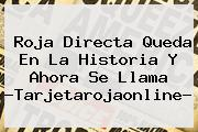 <b>Roja Directa</b> Queda En La Historia Y Ahora Se Llama ?Tarjetarojaonline?