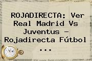 <b>ROJADIRECTA</b>: Ver Real Madrid Vs Juventus ? <b>Rojadirecta</b> Fútbol <b>...</b>