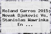 <b>Roland Garros</b> 2015: Novak Djokovic Vs. Stanislas Wawrinka En <b>...</b>