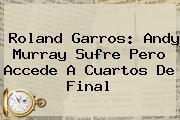 <b>Roland Garros</b>: Andy Murray Sufre Pero Accede A Cuartos De Final