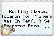 <b>Rolling Stones</b> Tocaron Por Primera Vez En Perú, Y Se Preparan Para <b>...</b>