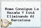 Roma Consigue La Hazaña Y Está Eliminando Al <b>Barcelona</b>