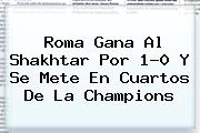 <b>Roma</b> Gana Al Shakhtar Por 1-0 Y Se Mete En Cuartos De La Champions