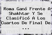 <b>Roma</b> Ganó Frente A Shakhtar Y Se Clasificó A Los Cuartos De Final De ...