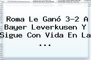 <b>Roma</b> Le Ganó 3-2 A Bayer <b>Leverkusen</b> Y Sigue Con Vida En La <b>...</b>