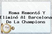 Roma Remontó Y Eliminó Al <b>Barcelona</b> De La Champions