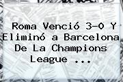 Roma Venció 3-0 Y Eliminó <b>a</b> Barcelona De La <b>Champions League</b> ...