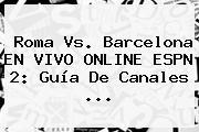 Roma Vs. Barcelona EN VIVO ONLINE ESPN 2: Guía De Canales ...