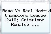 Roma Vs Real Madrid <b>Champions League 2016</b>: Cristiano Ronaldo <b>...</b>