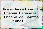 Roma-Barcelona: La Prensa Española, Encendida Contra Lionel ...