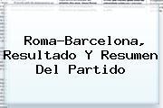 <i>Roma-Barcelona, Resultado Y Resumen Del Partido</i>