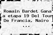 Romain Bardet Gana La <b>etapa 19</b> Del <b>Tour De Francia</b>, Nairo ...
