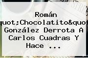 Román &quot;<b>Chocolatito</b>&quot; González Derrota A Carlos <b>Cuadras</b> Y Hace ...