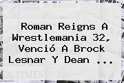 Roman Reigns A Wrestlemania 32, Venció A Brock Lesnar Y Dean <b>...</b>