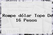 Rompe <b>dólar</b> Tope De 16 Pesos