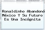 <b>Ronaldinho</b> Abandonó México Y Su Futuro Es Una Incógnita