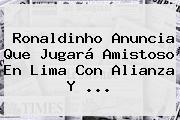 Ronaldinho Anuncia Que Jugará Amistoso En Lima Con Alianza Y ...