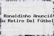 <b>Ronaldinho</b> Anunció Su Retiro Del Fútbol