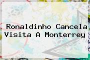 <b>Ronaldinho</b> Cancela Visita A Monterrey