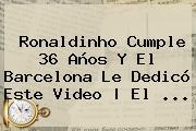 <b>Ronaldinho</b> Cumple 36 Años Y El Barcelona Le Dedicó Este Video   El <b>...</b>