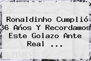 <b>Ronaldinho</b> Cumplió 36 Años Y Recordamos Este Golazo Ante Real <b>...</b>