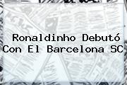 <b>Ronaldinho</b> Debutó Con El Barcelona SC