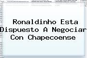 <b>Ronaldinho</b> Esta Dispuesto A Negociar Con Chapecoense