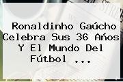 <b>Ronaldinho</b> Gaúcho Celebra Sus 36 Años Y El Mundo Del Fútbol <b>...</b>