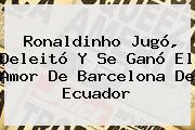 <b>Ronaldinho</b> Jugó, Deleitó Y Se Ganó El Amor De Barcelona De Ecuador