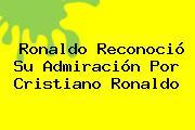 Ronaldo Reconoció Su Admiración Por <b>Cristiano Ronaldo</b>