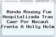 <b>Ronda Rousey</b> Fue Hospitalizada Tras Caer Por Nocaut Frente A Holly Holm