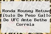 <b>Ronda Rousey</b> Retuvo Título De Peso Gallo De UFC Ante Bethe Correia