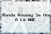 <b>Ronda Rousey</b> Se Une A La WWE