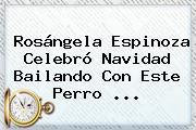 Rosángela Espinoza Celebró <b>Navidad</b> Bailando Con Este Perro ...