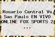 Rosario Central Vs. Sao Paulo EN <b>VIVO</b> ONLINE <b>FOX SPORTS 2</b> ...