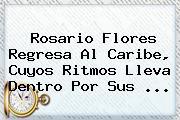 <b>Rosario Flores</b> Regresa Al Caribe, Cuyos Ritmos Lleva Dentro Por Sus <b>...</b>