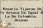 Rosario Tijeras De <b>Tv Azteca</b> Es Igual A La De Colombia, Acusan