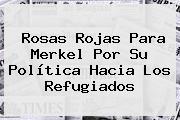 <b>Rosas</b> Rojas Para Merkel Por Su Política Hacia Los Refugiados