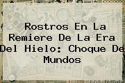 Rostros En La Remiere De <b>La Era</b> Del <b>Hielo</b>: <b>Choque De Mundos</b>