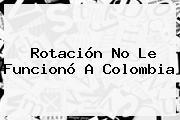 Rotación No Le Funcionó A <b>Colombia</b>